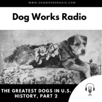 The Greatest Dogs in U.S. History Part 2 Dog Works Radio