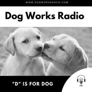 D is for Dog Dog Works Radio